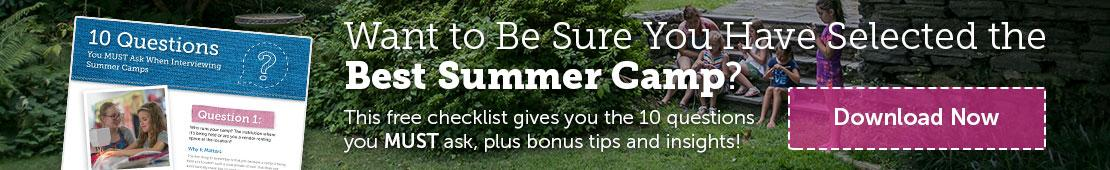 Want to Be Sure You Have Selected the Best Summer Camp? This free checklist gives you the 10 questions you MUST ask, plus bonus tips and insights! Download Now.