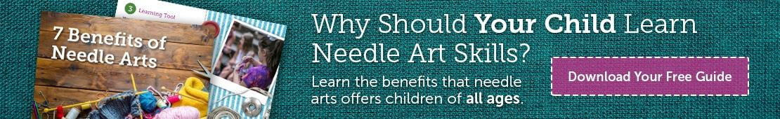 Why Should Your Child Learn Needle Art Skills? Learn the benefits that needle arts offers children of all ages. Download Your Free Guide.