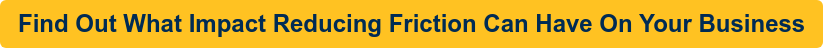 Find Out What Impact Reducing Friction Can Have On Your Business