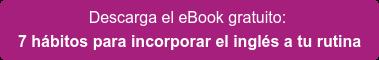 Descarga el eBook gratuito:  7 hábitos para incorporar el inglés a tu rutina