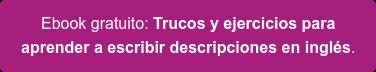 Ebook gratuito: Trucos y ejercicios para aprender a escribir descripciones en inglés.