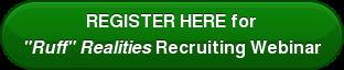 "REGISTER HERE for ""Ruff"" Realities Recruiting Webinar"