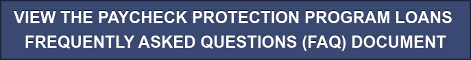 VIEW THE PAYCHECK PROTECTION PROGRAM LOANS  FREQUENTLY ASKED QUESTIONS (FAQ) DOCUMENT