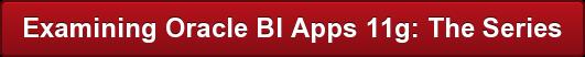 Examining Oracle BI Apps 11g: The Series