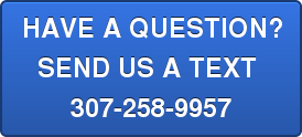 HAVE A QUESTION? SEND US A TEXT  307-258-9957
