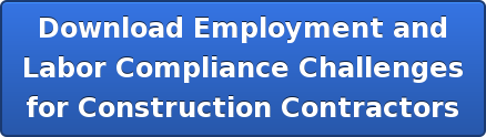 Download Employment and Labor Compliance Challenges for Construction Contractors