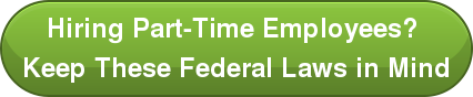 Hiring Part-Time Employees?  Keep These Federal Laws in Mind