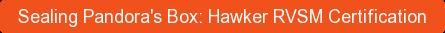 Sealing Pandora's Box: Hawker RVSM Certification
