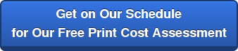 Get on Our Schedule for Our Free Print Cost Assessment