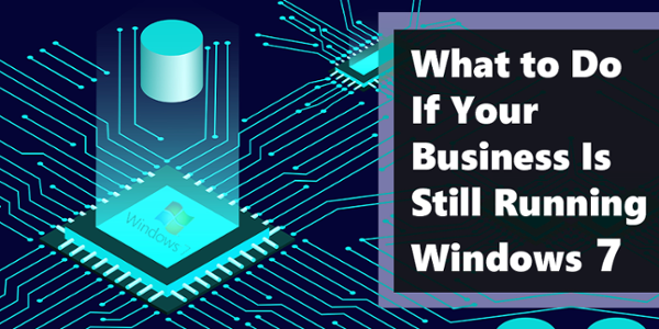 What to Do If Your Business Is Still Running Windows 7