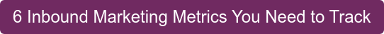 6 Inbound Marketing Metrics You Need to Track