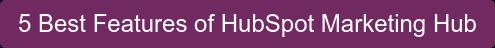 5 Best Features of HubSpot Marketing Hub