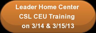 Leader Home Center  CSL CEU Training  on 3/14 & 3/15/13