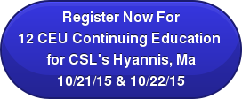 Register Now For 12 CEU Continuing Education  for CSL's Hyannis, Ma 10/21/15 & 10/22/15