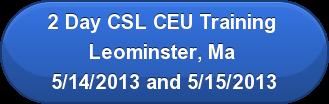 2 Day CSL CEU Training  Leominster, Ma  5/14/2013 and 5/15/2013