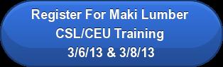 Register For Maki Lumber  CSL/CEU Training  3/6/13 & 3/8/13