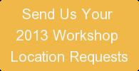 Send Us Your  2013 Workshop  Location Requests