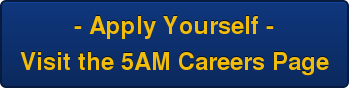 - Apply Yourself - Visit the 5AM Careers Page