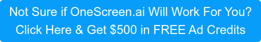 Not Sure if OneScreen.ai Will Work For You?  Click Here & Get $500 in FREE Ad Credits