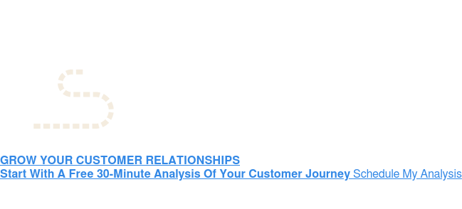 GROW YOUR CUSTOMER RELATIONSHIPS Start With A Free 30-Minute Analysis Of Your Customer JourneySchedule Your  Analysis