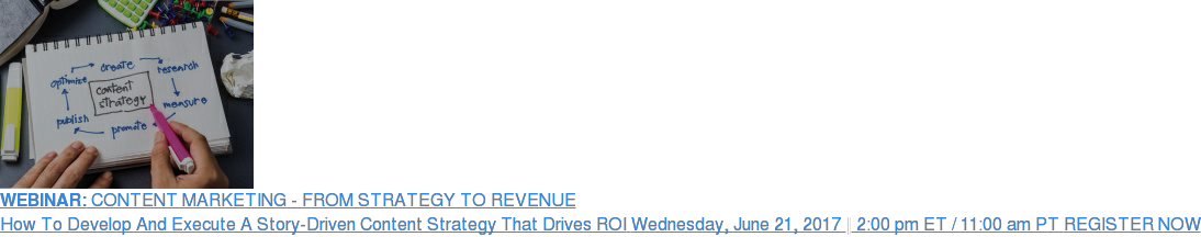 WEBINAR: CONTENT MARKETING - FROM STRATEGY TO REVENUE How To Develop And Execute A Story-Driven Content Strategy That Drives ROI  Wednesday, June 21, 2017| 2:00 pm ET / 11:00 am PT REGISTER NOW