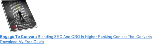 Engage To Convert: Blending SEO And CRO In Higher-Ranking Content That Converts Download My Free Guide
