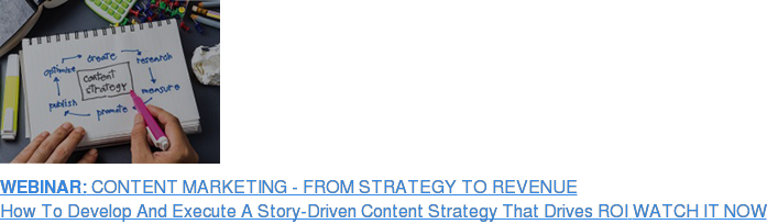 WEBINAR: CONTENT MARKETING - FROM STRATEGY TO REVENUE How To Develop And Execute A Story-Driven Content Strategy That Drives ROI  WATCH IT NOW