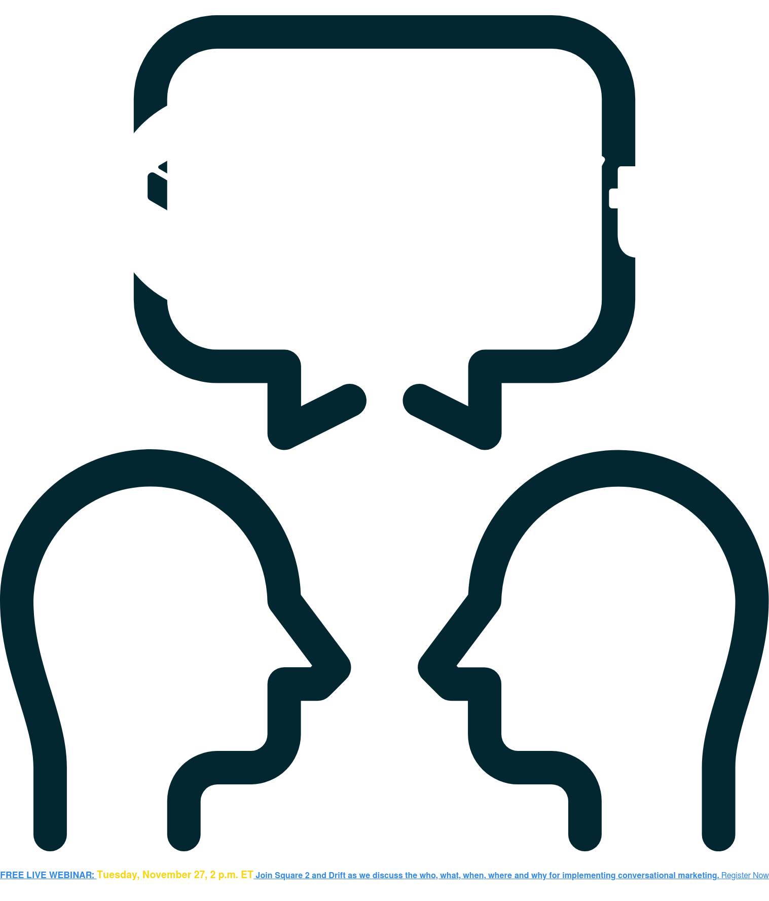 FREE LIVE WEBINAR: Tuesday, November 27, 2 p.m. ETJoin Square 2 and Drift as we  discuss the who, what, when, where and why for implementing conversational  marketing.Register Now