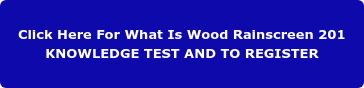 Click Here For What Is Wood Rainscreen 201 KNOWLEDGE TEST AND TO REGISTER