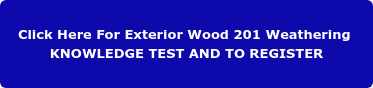 Click Here For Exterior Wood 201 Weathering  KNOWLEDGE TEST AND TO REGISTER
