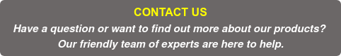 CONTACT US Have a question or want to find out more about our products?  Our friendly team of experts are here to help.