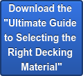 "Download the  ""Ultimate Guide  to Selecting the  Right Decking  Material"""