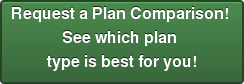 Request a Plan Comparison! See which plan type is best for you!
