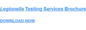Legionella Testing Services Brochure  DOWNLOAD NOW