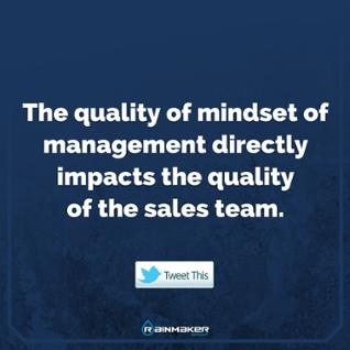The quality of mindset of sales management directly impacts the quality of the sales team