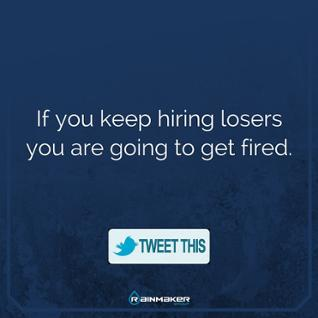 If you keep hiring losers you are going to get fired