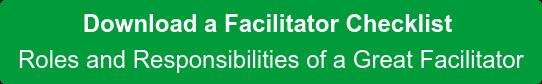 Download a Facilitator Checklist Roles and Responsibilities of a Great Facilitator