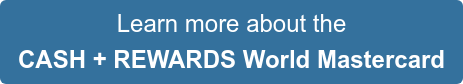 Learn more about the CASH + REWARDS World Mastercard