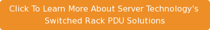 Click To Learn More About Server Technology's  Switched Rack PDU Solutions