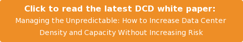 Click to read the latest DCD white paper:  Managing the Unpredictable: How to Increase Data Center  Density and Capacity Without Increasing Risk