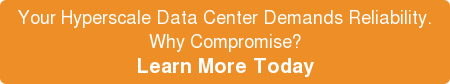 Your Hyperscale Data Center Demands Reliability. Why Compromise? Learn More Today