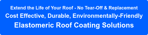 Extend the Life of Your Roof - No Tear-Off & Replacement Cost Effective, Durable, Environmentally-Friendly Elastomeric Roof Coating Solutions