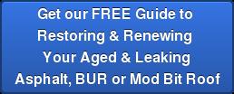 Get our FREE Guide to  Restoring & Renewing  YourAged & Leaking Asphalt, BUR or Mod Bit Roof