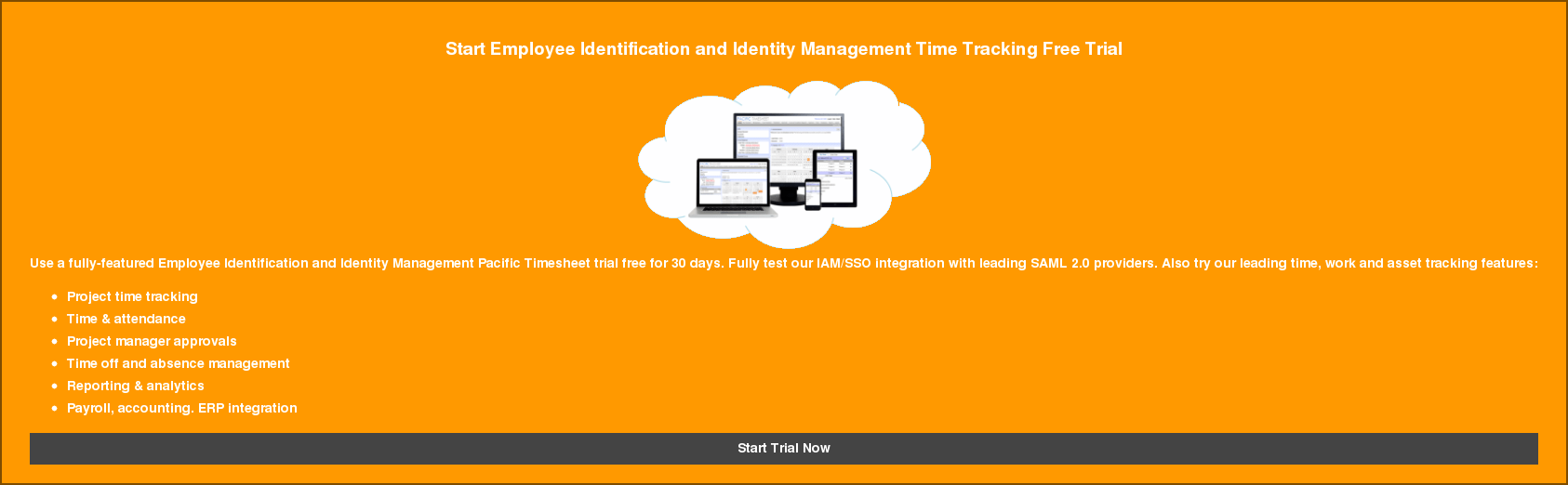 Start Employee Identification and Identity Management Time Tracking Free Trial   Use a fully-featured Employee Identification and Identity Management Pacific  Timesheet trial free for 30 days. Fully test our IAM/SSO integration with  leading SAML 2.0 providers. Also try our leading time, work and asset tracking  features:   * Project time tracking   * Time & attendance   * Project manager approvals   * Time off and absence management   * Reporting & analytics   * Payroll, accounting. ERP integration Start Trial Now
