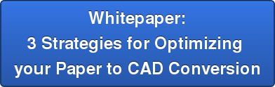 Whitepaper: 3 Strategies for Optimizing  your Paper to CAD Conversion