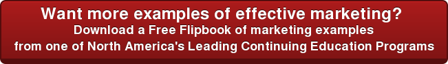 Want more examples of effective marketing?  Download a Free Flipbook of marketing examples from one of North America's Leading Continuing Education Programs