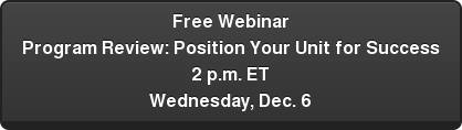 Free Webinar  Program Review: Position Your Unit for Success  2 p.m. ET  Wednesday, Dec. 6