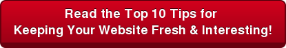 Read the Top 10 Tips for  Keeping Your Website Fresh & Interesting!