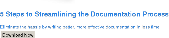 5 Steps to Streamlining the Documentation Process  Eliminate the hassle by writing better, more effective documentation in less  time Download Now