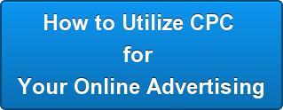 How to Utilize CPC  for  Your Online Advertising